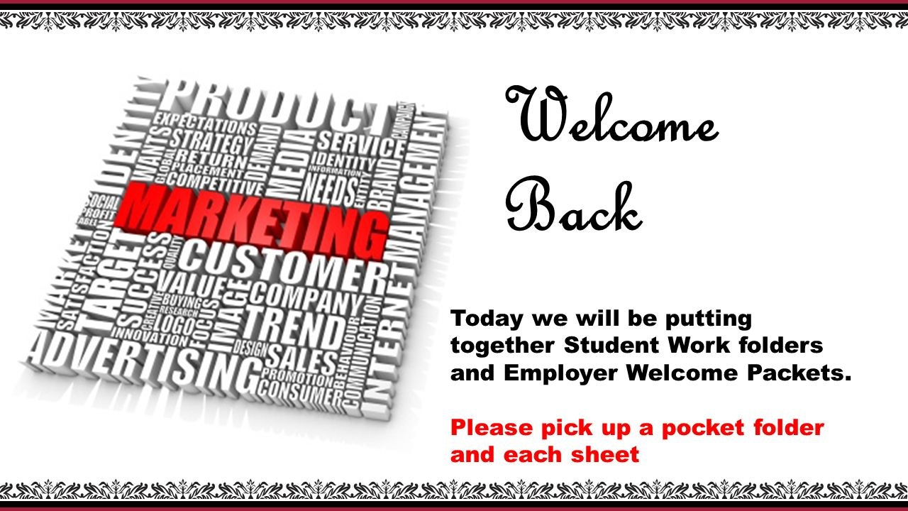 Welcome Back Today we will be putting together Student Work folders and Employer Welcome Packets.