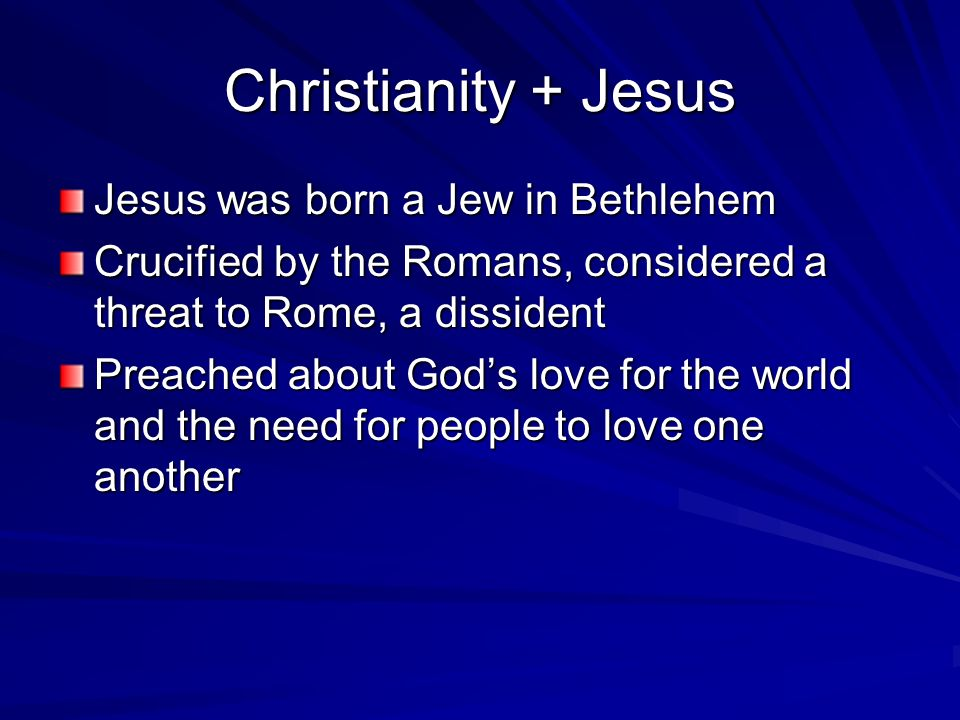 Christianity + Jesus Jesus was born a Jew in Bethlehem Crucified by the Romans, considered a threat to Rome, a dissident Preached about God's love for the world and the need for people to love one another