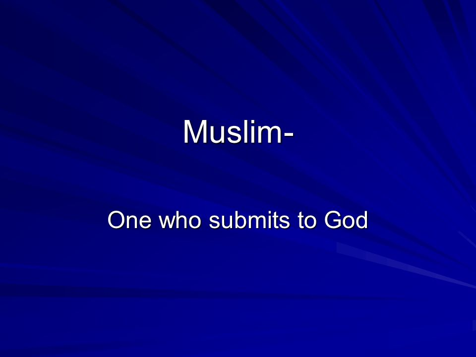 Muslim- One who submits to God