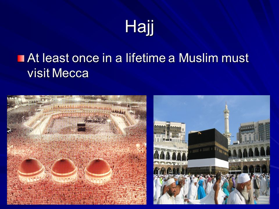 Hajj At least once in a lifetime a Muslim must visit Mecca
