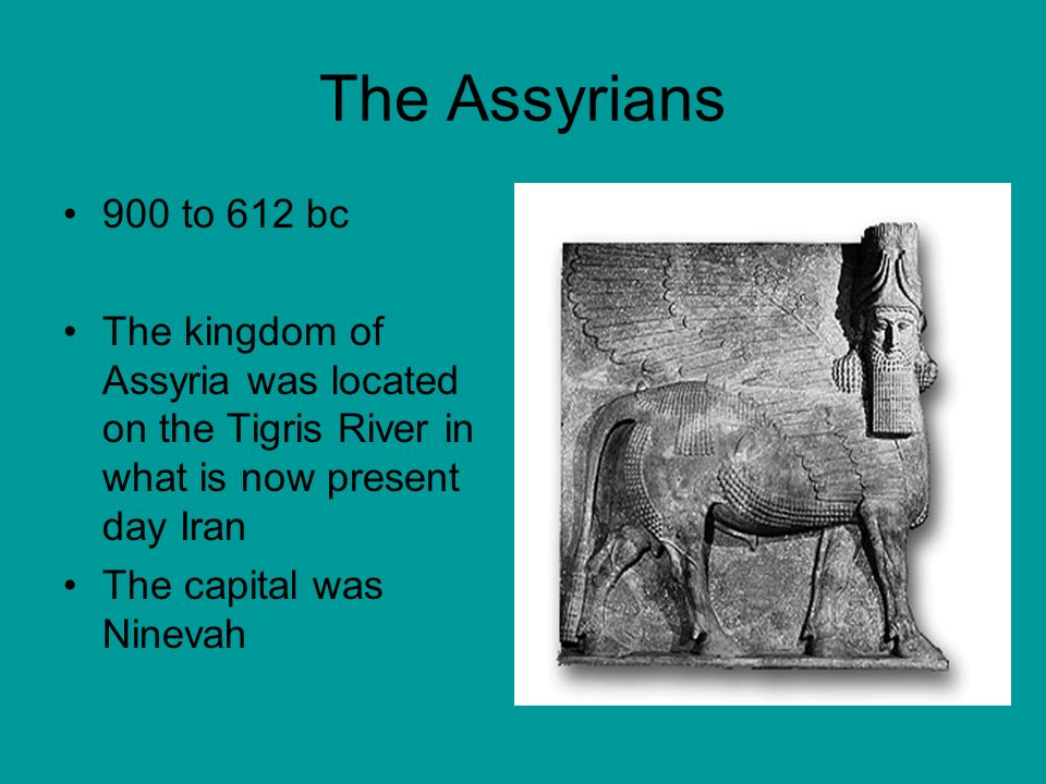 900 to 612 bc The kingdom of Assyria was located on the Tigris River in what is now present day Iran The capital was Ninevah