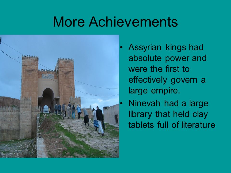 More Achievements Assyrian kings had absolute power and were the first to effectively govern a large empire.
