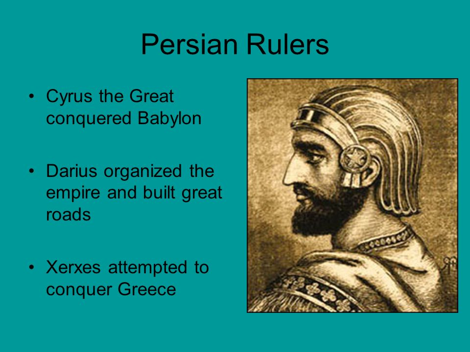 Persian Rulers Cyrus the Great conquered Babylon Darius organized the empire and built great roads Xerxes attempted to conquer Greece
