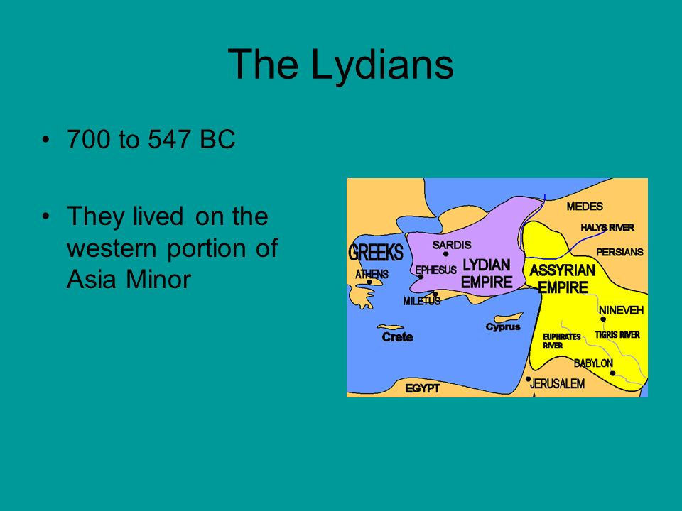 The Lydians 700 to 547 BC They lived on the western portion of Asia Minor