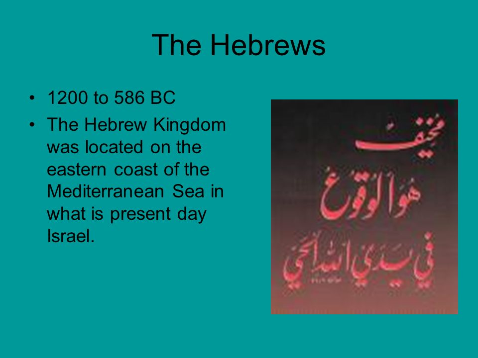The Hebrews 1200 to 586 BC The Hebrew Kingdom was located on the eastern coast of the Mediterranean Sea in what is present day Israel.