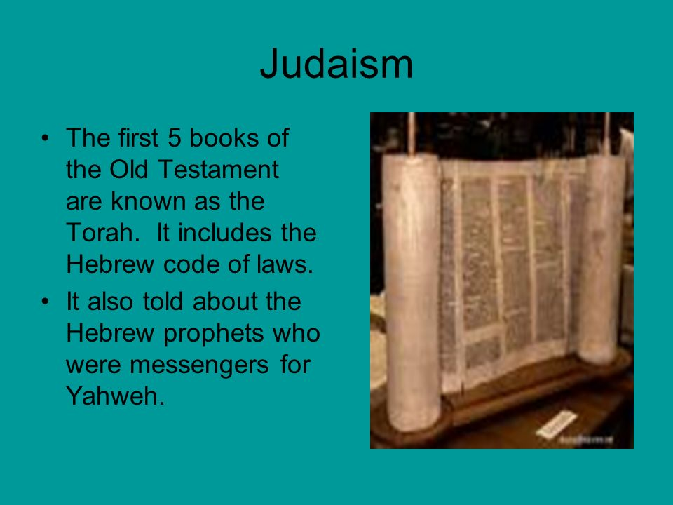 Judaism The first 5 books of the Old Testament are known as the Torah.