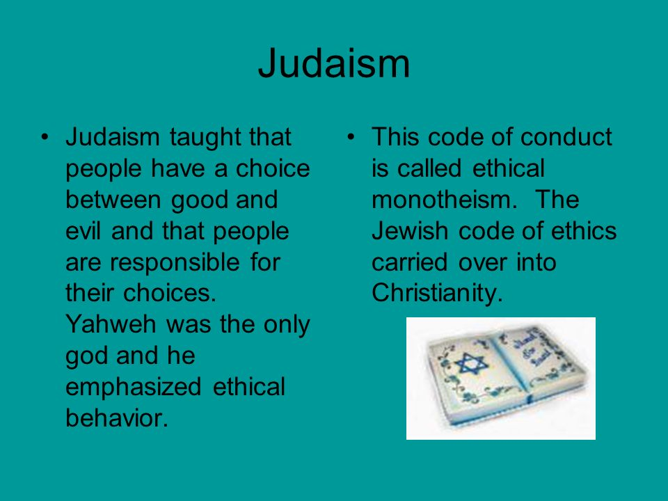 Judaism Judaism taught that people have a choice between good and evil and that people are responsible for their choices.