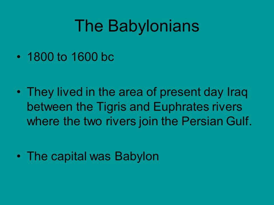 The Babylonians 1800 to 1600 bc They lived in the area of present day Iraq between the Tigris and Euphrates rivers where the two rivers join the Persian Gulf.