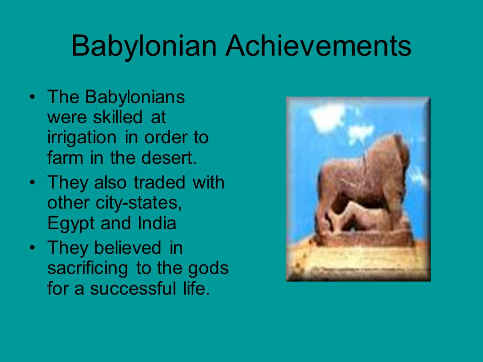 Babylonian Achievements The Babylonians were skilled at irrigation in order to farm in the desert.