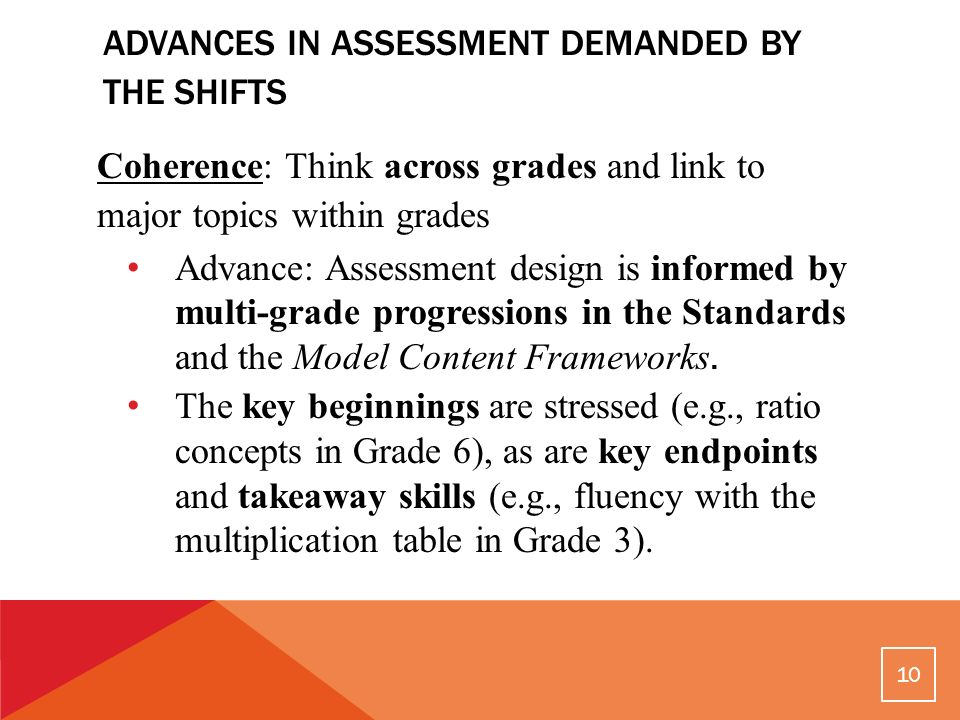 ADVANCES IN ASSESSMENT DEMANDED BY THE SHIFTS Coherence: Think across grades and link to major topics within grades Advance: Assessment design is informed by multi-grade progressions in the Standards and the Model Content Frameworks.