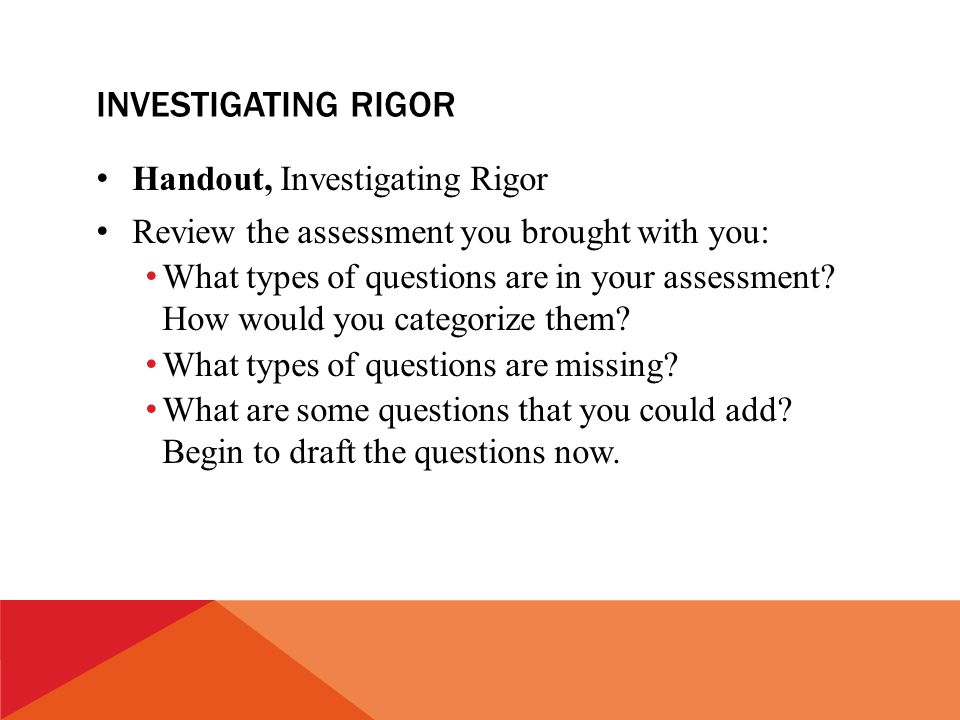 INVESTIGATING RIGOR Handout, Investigating Rigor Review the assessment you brought with you: What types of questions are in your assessment.