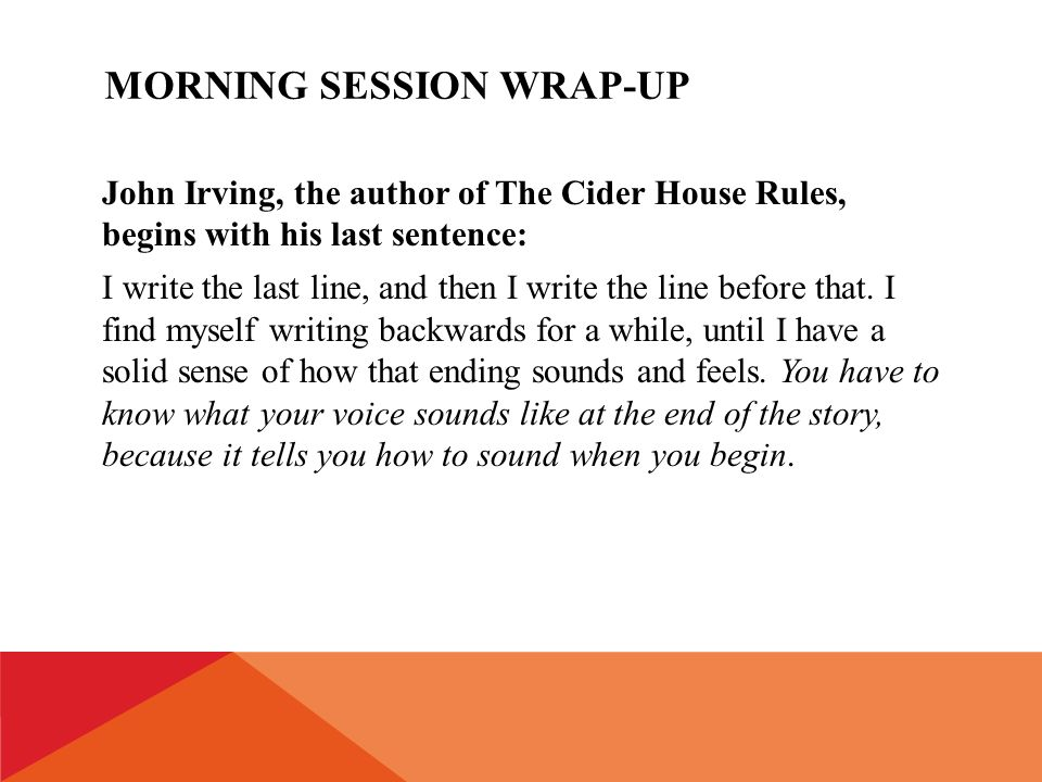 MORNING SESSION WRAP-UP John Irving, the author of The Cider House Rules, begins with his last sentence: I write the last line, and then I write the line before that.
