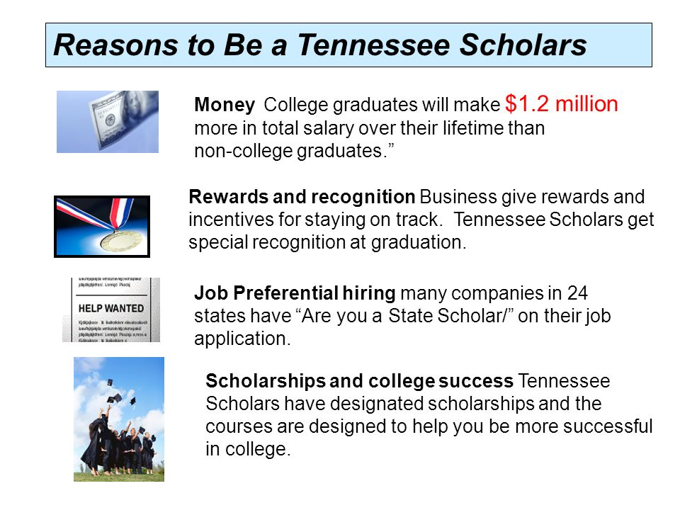 Reasons to Be a Tennessee Scholars Money College graduates will make $1.2 million more in total salary over their lifetime than non-college graduates. Rewards and recognition Business give rewards and incentives for staying on track.
