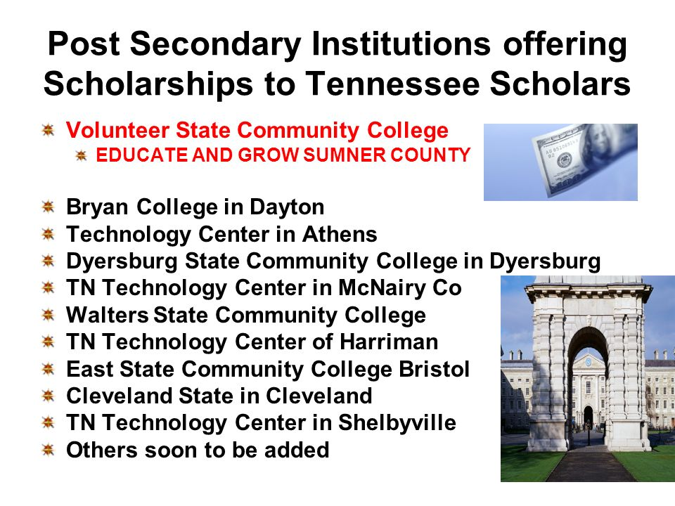 Post Secondary Institutions offering Scholarships to Tennessee Scholars Volunteer State Community College EDUCATE AND GROW SUMNER COUNTY Bryan College in Dayton Technology Center in Athens Dyersburg State Community College in Dyersburg TN Technology Center in McNairy Co Walters State Community College TN Technology Center of Harriman East State Community College Bristol Cleveland State in Cleveland TN Technology Center in Shelbyville Others soon to be added