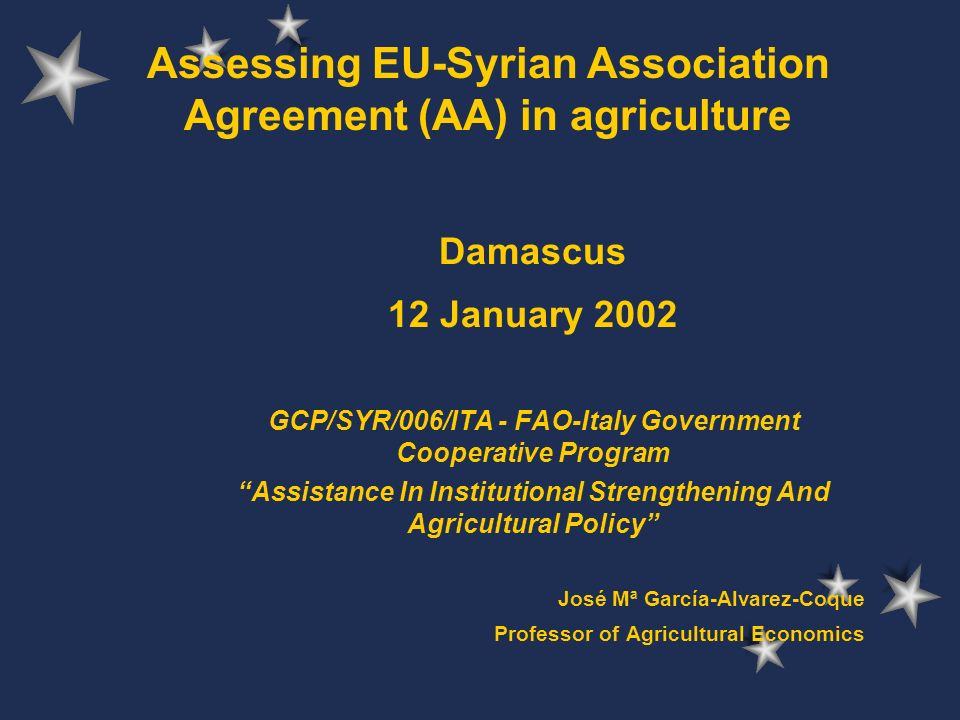 Assessing EU-Syrian Association Agreement (AA) in agriculture Damascus 12 January 2002 GCP/SYR/006/ITA - FAO-Italy Government Cooperative Program Assistance In Institutional Strengthening And Agricultural Policy José Mª García-Alvarez-Coque Professor of Agricultural Economics