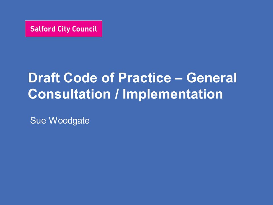 Draft Code of Practice – General Consultation / Implementation Sue Woodgate