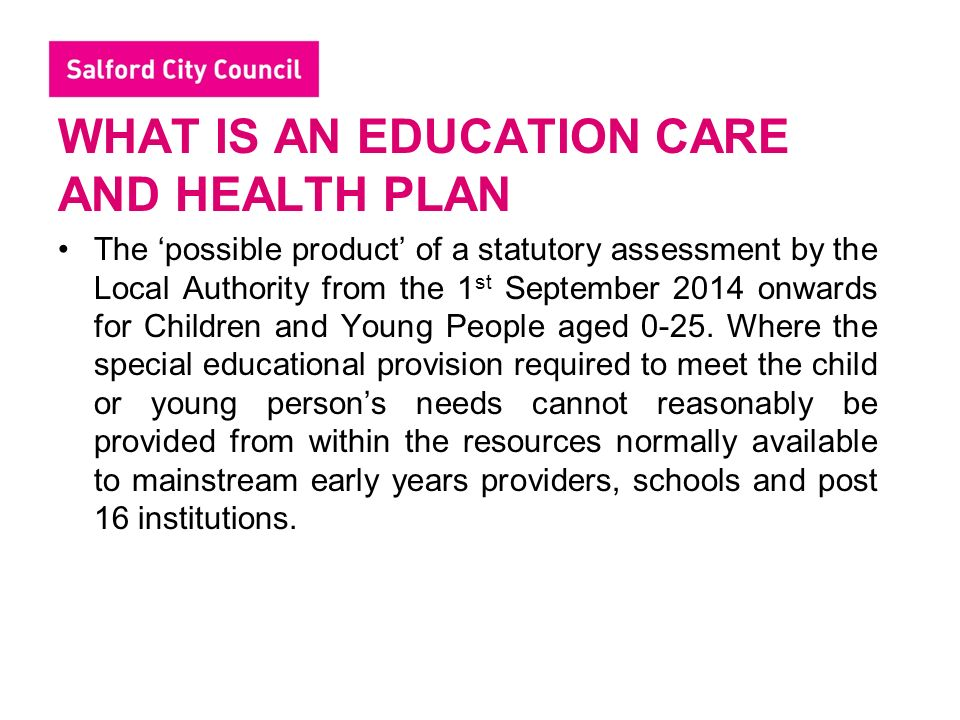 WHAT IS AN EDUCATION CARE AND HEALTH PLAN The 'possible product' of a statutory assessment by the Local Authority from the 1 st September 2014 onwards for Children and Young People aged 0-25.