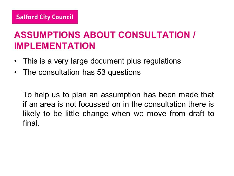 ASSUMPTIONS ABOUT CONSULTATION / IMPLEMENTATION This is a very large document plus regulations The consultation has 53 questions To help us to plan an assumption has been made that if an area is not focussed on in the consultation there is likely to be little change when we move from draft to final.