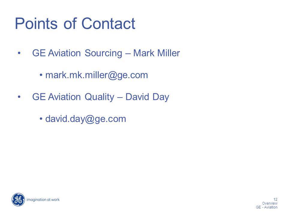 12 12 Overview GE - Aviation Points of Contact GE Aviation Sourcing – Mark Miller mark.mk.miller@ge.com GE Aviation Quality – David Day david.day@ge .com