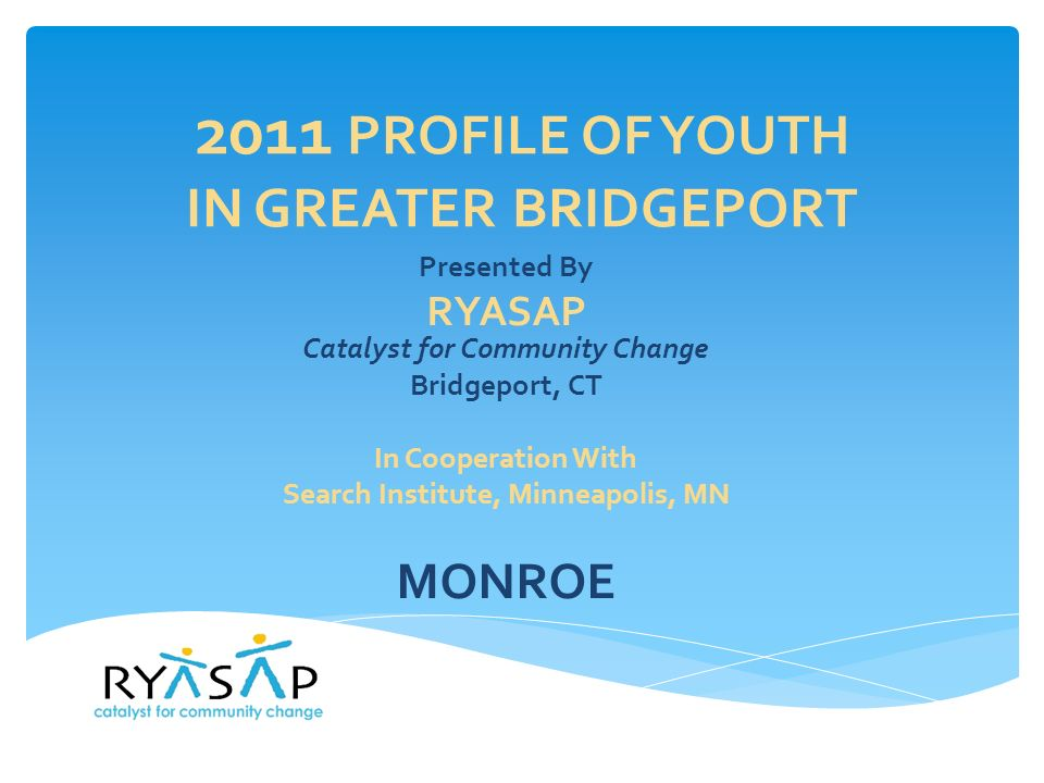 2011 PROFILE OF YOUTH IN GREATER BRIDGEPORT Presented By RYASAP Catalyst for Community Change Bridgeport, CT In Cooperation With Search Institute, Minneapolis, MN MONROE