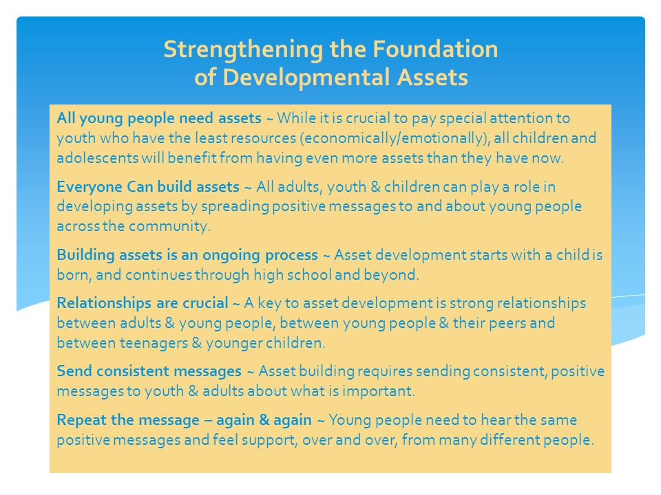 All young people need assets ~ While it is crucial to pay special attention to youth who have the least resources (economically/emotionally), all children and adolescents will benefit from having even more assets than they have now.