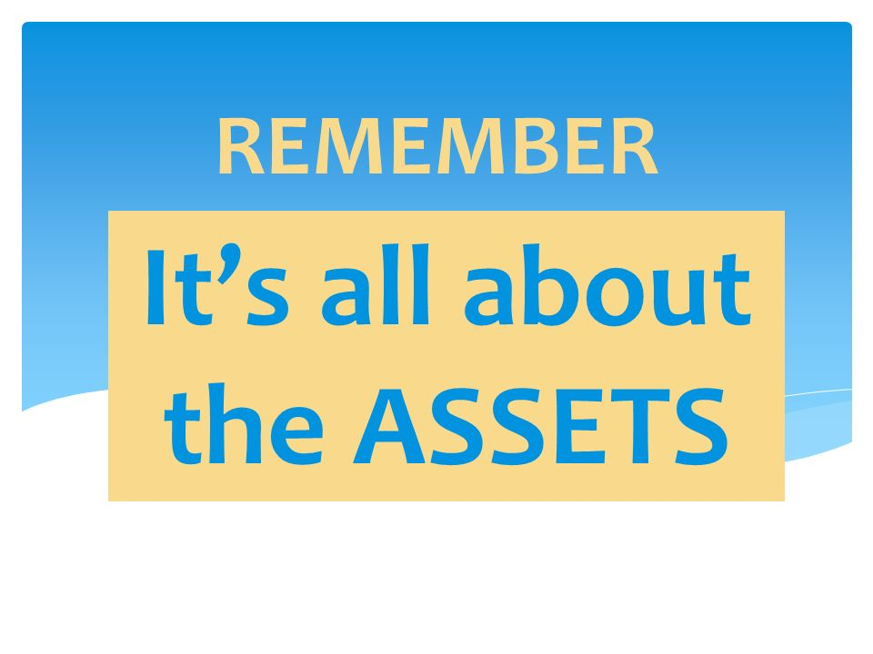 REMEMBER It's all about the ASSETS