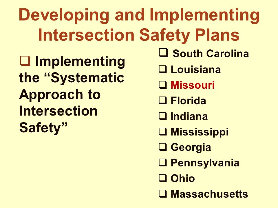 12 Developing and Implementing Intersection Safety Plans  South Carolina  Louisiana  Missouri  Florida  Indiana  Mississippi  Georgia  Pennsylvania  Ohio  Massachusetts  Implementing the Systematic Approach to Intersection Safety