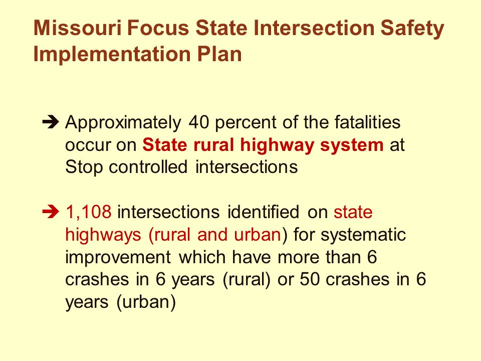  Approximately 40 percent of the fatalities occur on State rural highway system at Stop controlled intersections  1,108 intersections identified on state highways (rural and urban) for systematic improvement which have more than 6 crashes in 6 years (rural) or 50 crashes in 6 years (urban) Missouri Focus State Intersection Safety Implementation Plan