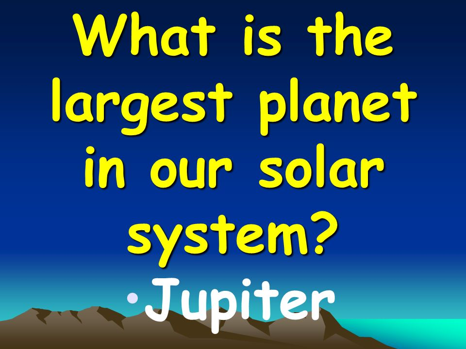 What is the largest planet in our solar system Jupiter