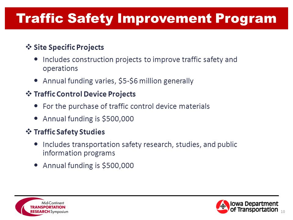 Traffic Safety Improvement Program 10 SSite Specific Projects Includes construction projects to improve traffic safety and operations Annual funding varies, $5-$6 million generally TTraffic Control Device Projects For the purchase of traffic control device materials Annual funding is $500,000 TTraffic Safety Studies Includes transportation safety research, studies, and public information programs Annual funding is $500,000