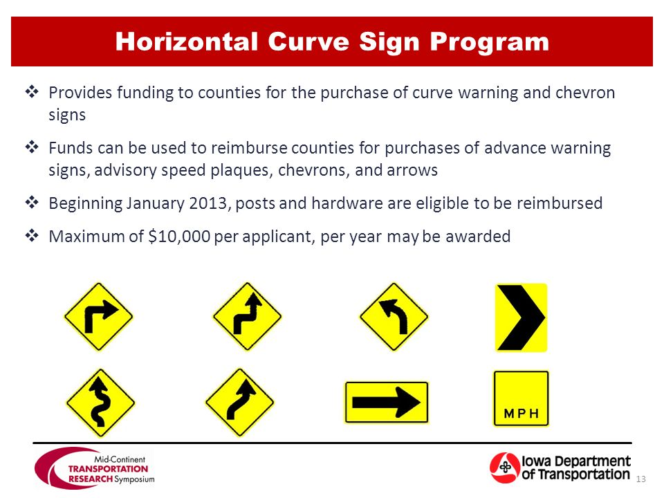 Horizontal Curve Sign Program 13  Provides funding to counties for the purchase of curve warning and chevron signs  Funds can be used to reimburse counties for purchases of advance warning signs, advisory speed plaques, chevrons, and arrows  Beginning January 2013, posts and hardware are eligible to be reimbursed  Maximum of $10,000 per applicant, per year may be awarded