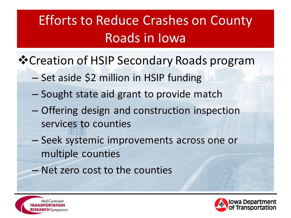 Creation of HSIP Secondary Roads program – Set aside $2 million in HSIP funding – Sought state aid grant to provide match – Offering design and construction inspection services to counties – Seek systemic improvements across one or multiple counties – Net zero cost to the counties Efforts to Reduce Crashes on County Roads in Iowa