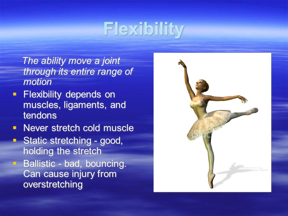 Flexibility The ability move a joint through its entire range of motion  Flexibility depends on muscles, ligaments, and tendons  Never stretch cold muscle  Static stretching - good, holding the stretch  Ballistic - bad, bouncing.