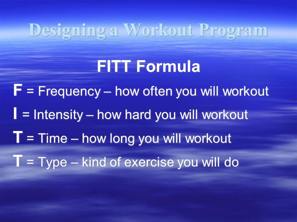 Designing a Workout Program FITT Formula F = Frequency – how often you will workout I = Intensity – how hard you will workout T = Time – how long you will workout T = Type – kind of exercise you will do FITT Formula F = Frequency – how often you will workout I = Intensity – how hard you will workout T = Time – how long you will workout T = Type – kind of exercise you will do