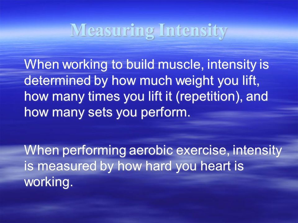 Measuring Intensity When working to build muscle, intensity is determined by how much weight you lift, how many times you lift it (repetition), and how many sets you perform.