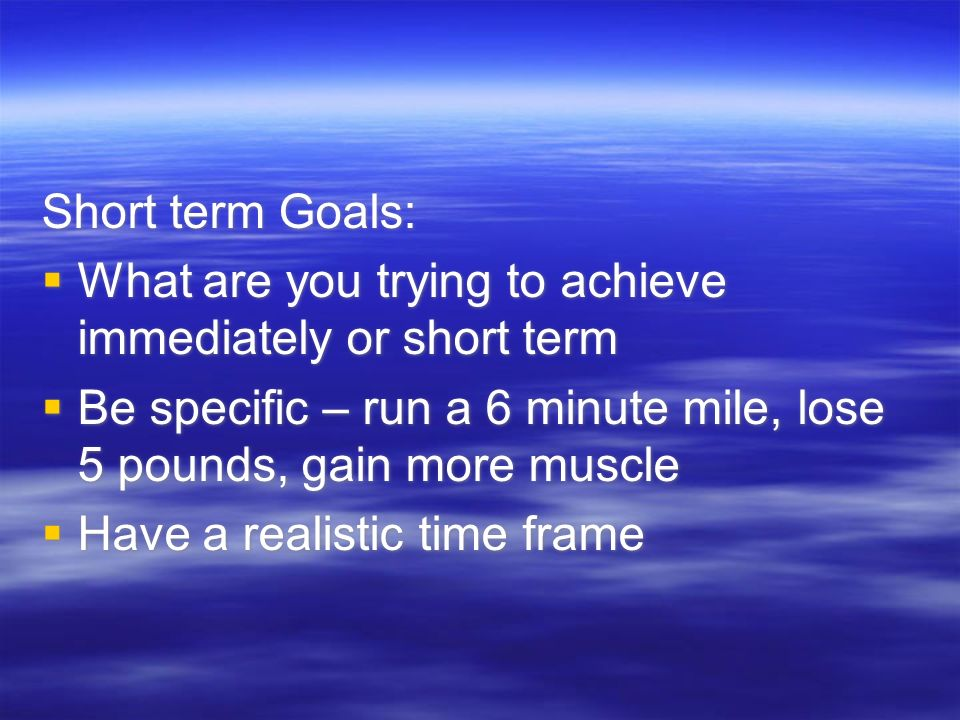 Short term Goals:  What are you trying to achieve immediately or short term  Be specific – run a 6 minute mile, lose 5 pounds, gain more muscle  Have a realistic time frame Short term Goals:  What are you trying to achieve immediately or short term  Be specific – run a 6 minute mile, lose 5 pounds, gain more muscle  Have a realistic time frame