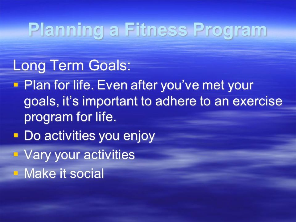 Planning a Fitness Program Long Term Goals:  Plan for life.