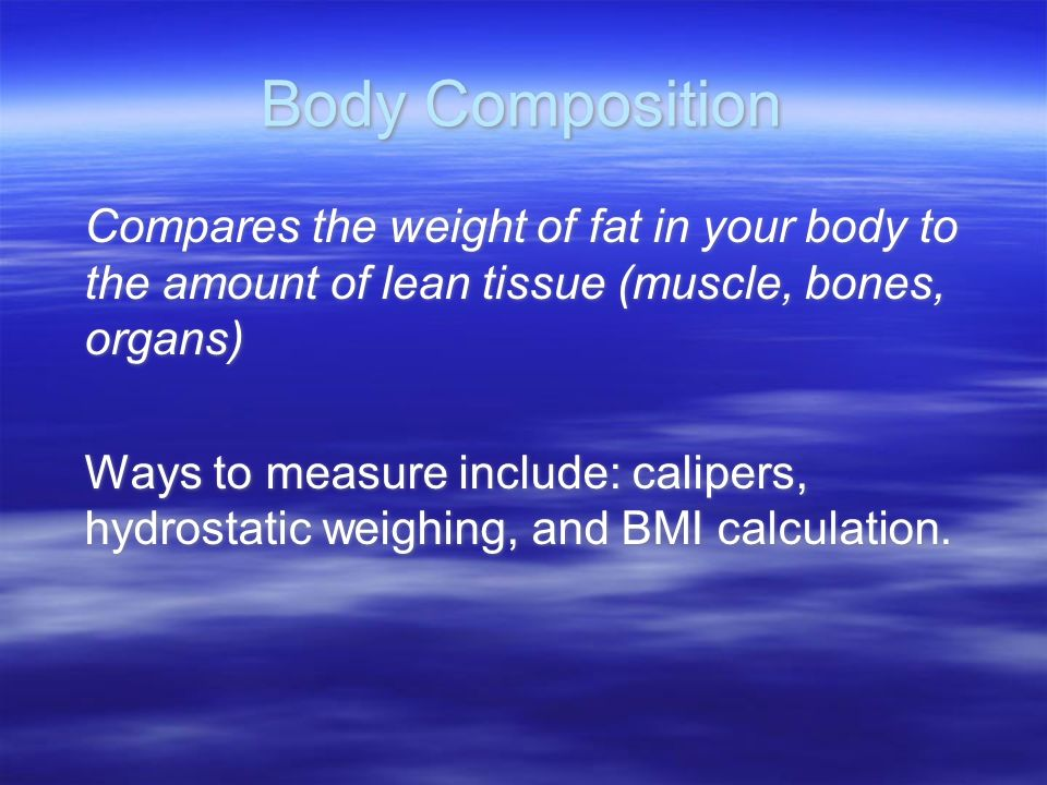 Body Composition Compares the weight of fat in your body to the amount of lean tissue (muscle, bones, organs) Ways to measure include: calipers, hydrostatic weighing, and BMI calculation.