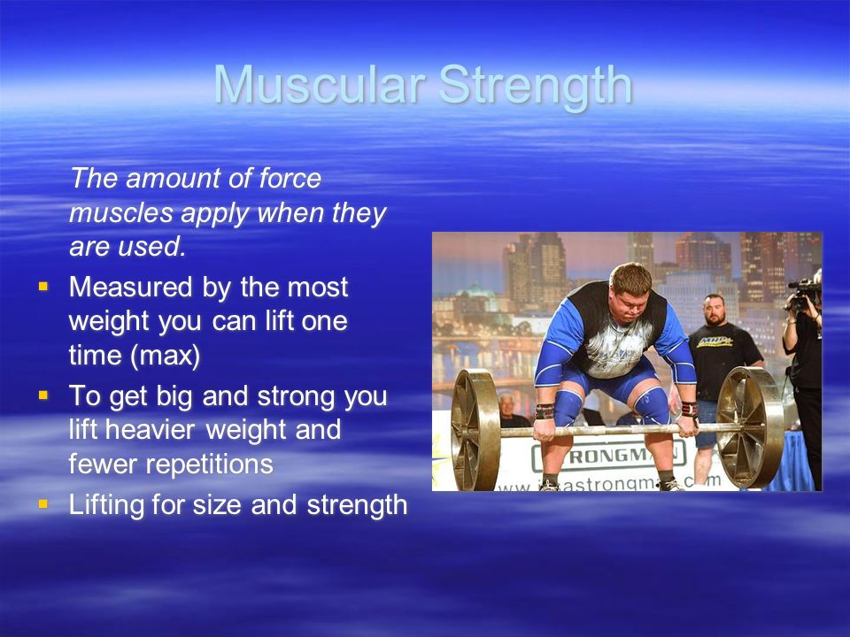 Muscular Strength The amount of force muscles apply when they are used.