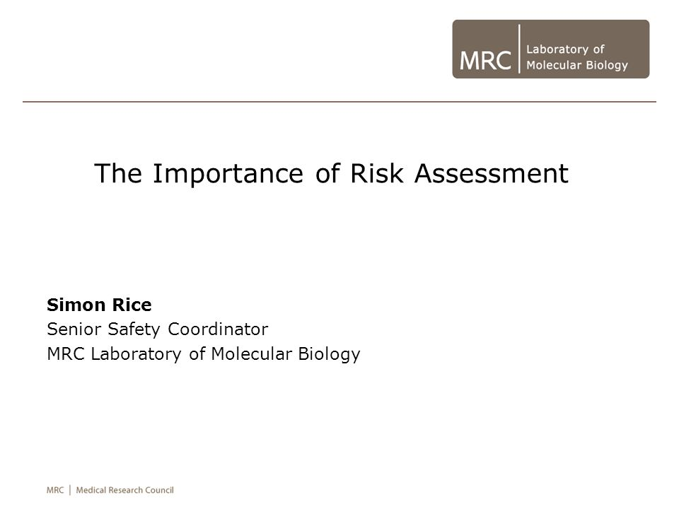 The Importance of Risk Assessment Simon Rice Senior Safety Coordinator MRC Laboratory of Molecular Biology