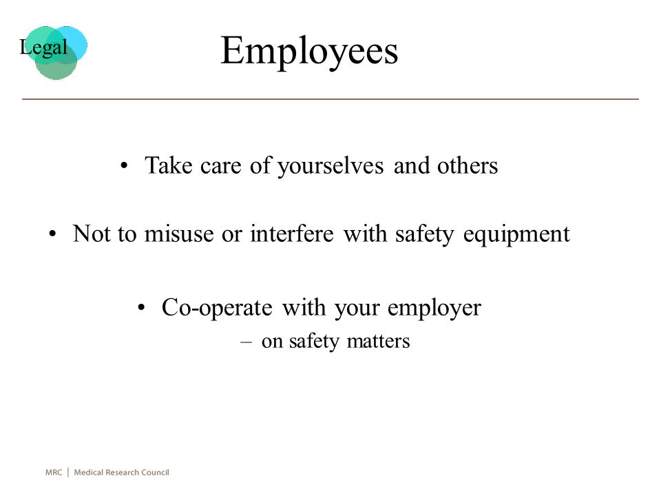 Employees Take care of yourselves and others Not to misuse or interfere with safety equipment Co-operate with your employer –on safety matters Legal