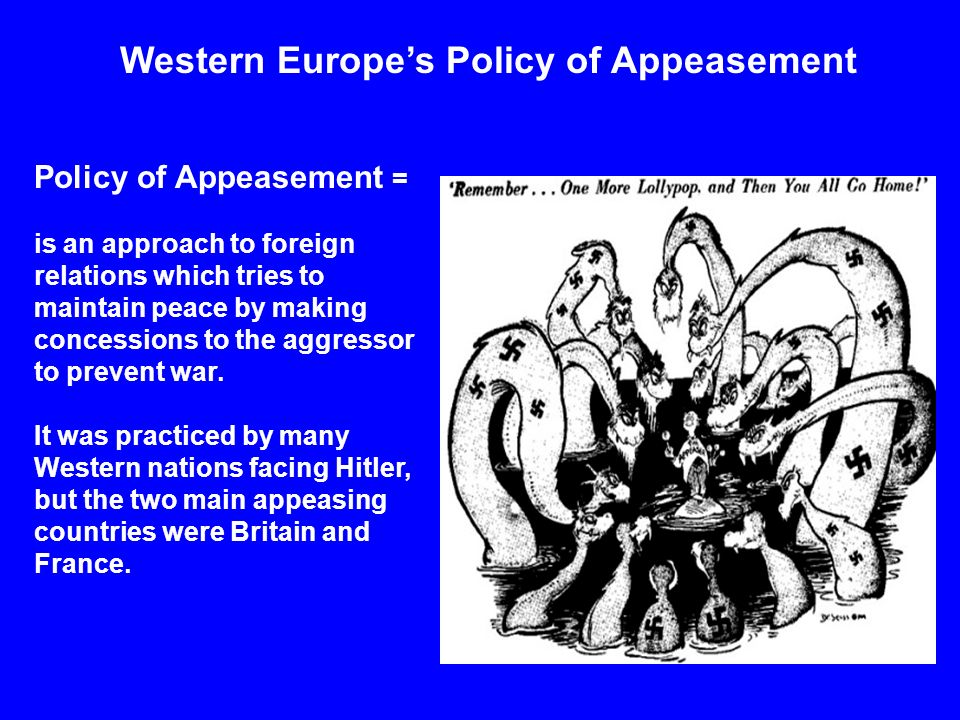 Western Europe's Policy of Appeasement Policy of Appeasement = is an approach to foreign relations which tries to maintain peace by making concessions to the aggressor to prevent war.