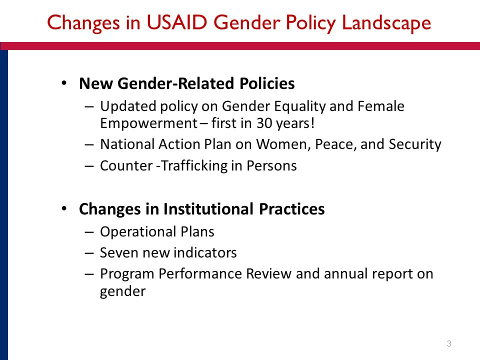 Changes in USAID Gender Policy Landscape New Gender-Related Policies – Updated policy on Gender Equality and Female Empowerment – first in 30 years.