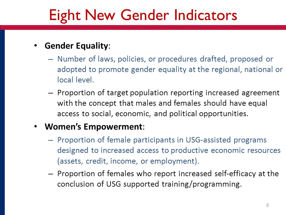 Eight New Gender Indicators Gender Equality: – Number of laws, policies, or procedures drafted, proposed or adopted to promote gender equality at the regional, national or local level.