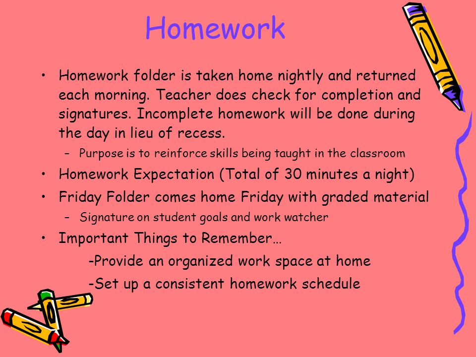 Homework Homework folder is taken home nightly and returned each morning.