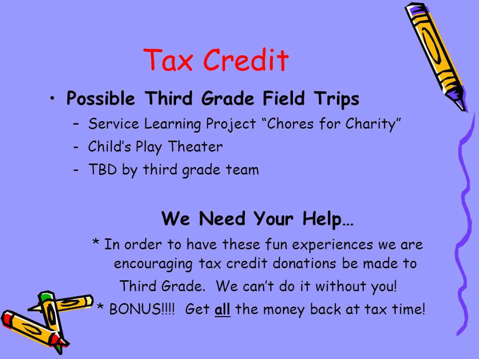 Tax Credit Possible Third Grade Field Trips –Service Learning Project Chores for Charity -Child's Play Theater -TBD by third grade team We Need Your Help… * In order to have these fun experiences we are encouraging tax credit donations be made to Third Grade.