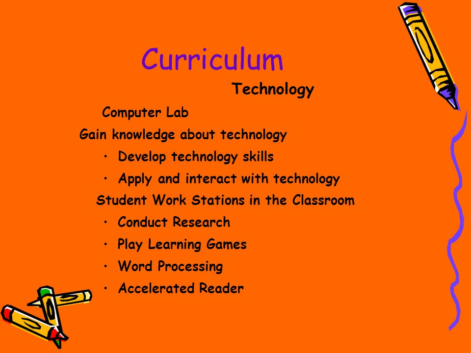 Curriculum Technology Computer Lab Gain knowledge about technology Develop technology skills Apply and interact with technology Student Work Stations in the Classroom Conduct Research Play Learning Games Word Processing Accelerated Reader