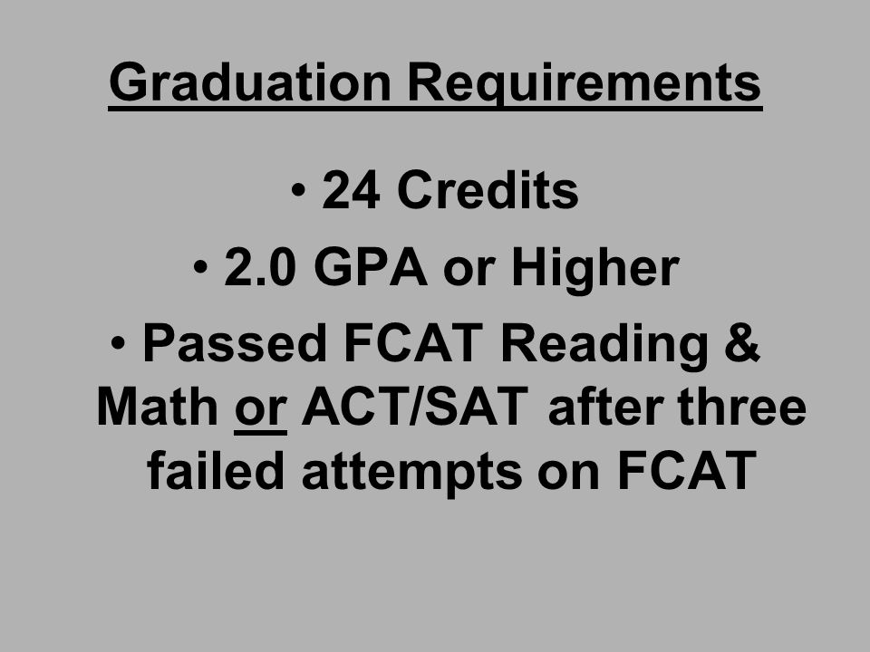 Graduation Requirements 24 Credits 2.0 GPA or Higher Passed FCAT Reading & Math or ACT/SAT after three failed attempts on FCAT