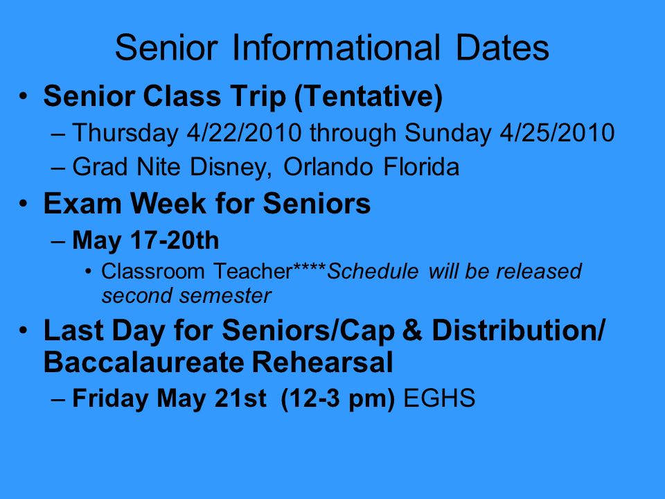 Senior Informational Dates Senior Class Trip (Tentative) –Thursday 4/22/2010 through Sunday 4/25/2010 –Grad Nite Disney, Orlando Florida Exam Week for Seniors –May 17-20th Classroom Teacher****Schedule will be released second semester Last Day for Seniors/Cap & Distribution/ Baccalaureate Rehearsal –Friday May 21st (12-3 pm) EGHS