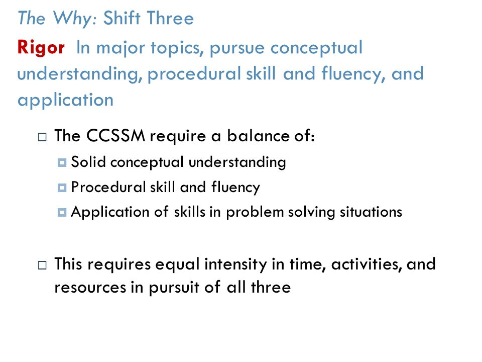 The Why: Shift Three Rigor In major topics, pursue conceptual understanding, procedural skill and fluency, and application  The CCSSM require a balance of:  Solid conceptual understanding  Procedural skill and fluency  Application of skills in problem solving situations  This requires equal intensity in time, activities, and resources in pursuit of all three